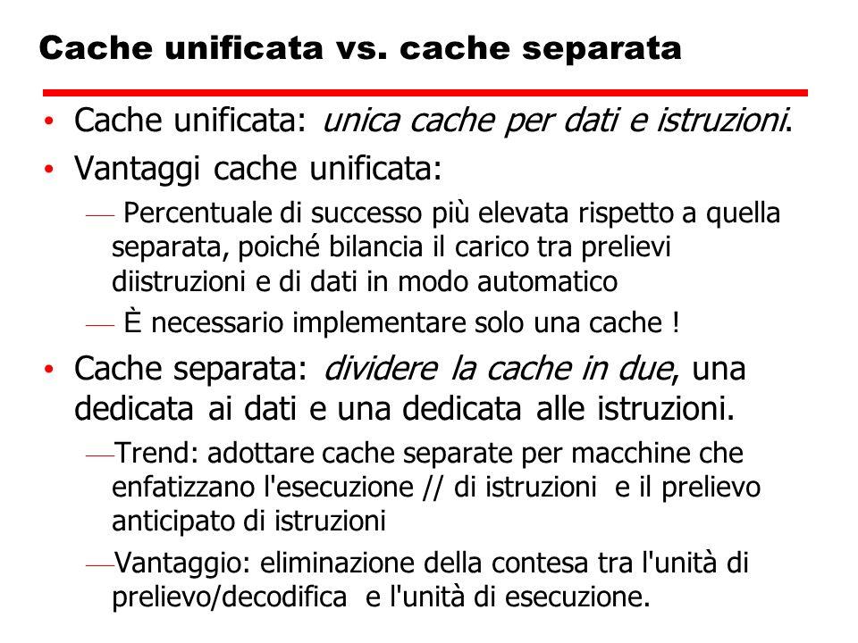 Cache unificata vs. cache separata Cache unificata: unica cache per dati e istruzioni. Vantaggi cache unificata: Percentuale di successo più elevata r