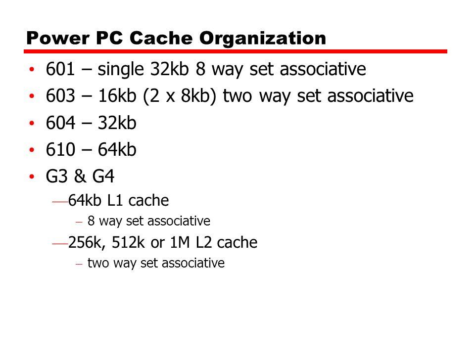 Power PC Cache Organization 601 – single 32kb 8 way set associative 603 – 16kb (2 x 8kb) two way set associative 604 – 32kb 610 – 64kb G3 & G4 64kb L1
