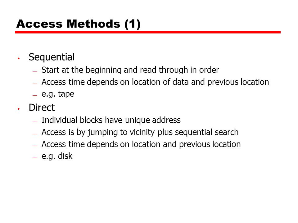 Access Methods (1) Sequential Start at the beginning and read through in order Access time depends on location of data and previous location e.g. tape