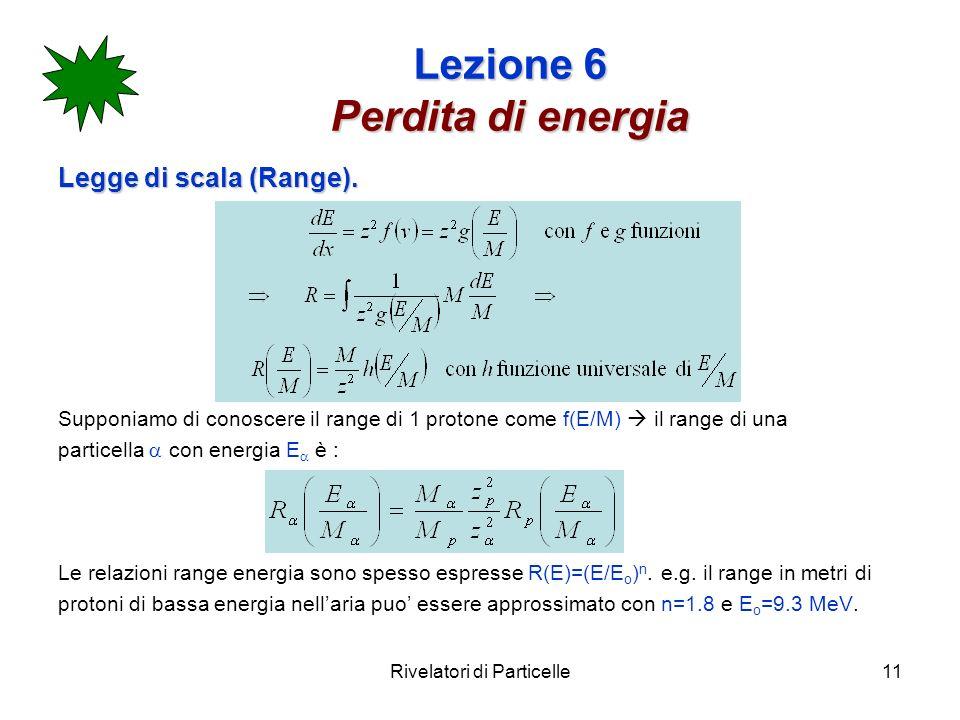 Rivelatori di Particelle11 Lezione 6 Perdita di energia Legge di scala (Range). Supponiamo di conoscere il range di 1 protone come f(E/M) il range di