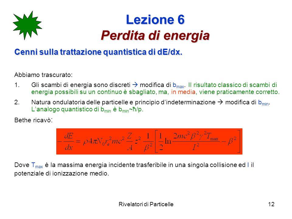 Rivelatori di Particelle12 Lezione 6 Perdita di energia Cenni sulla trattazione quantistica di dE/dx. Abbiamo trascurato: 1.Gli scambi di energia sono