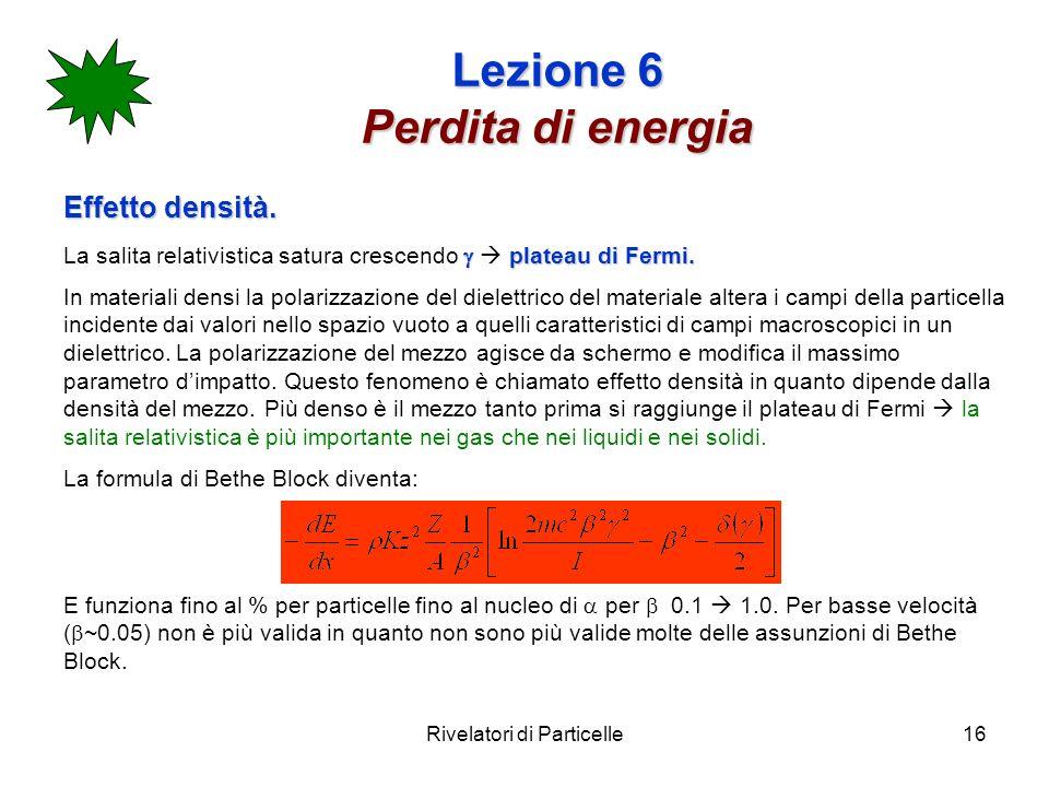 Rivelatori di Particelle16 Lezione 6 Perdita di energia Effetto densità. plateau di Fermi. La salita relativistica satura crescendo plateau di Fermi.