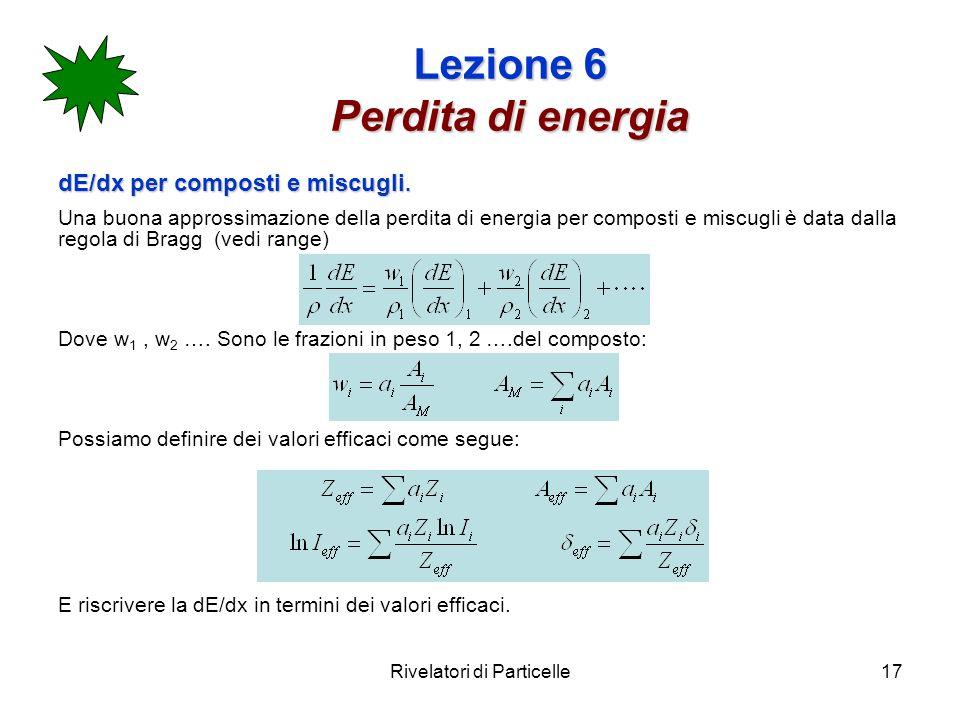 Rivelatori di Particelle17 Lezione 6 Perdita di energia dE/dx per composti e miscugli. Una buona approssimazione della perdita di energia per composti