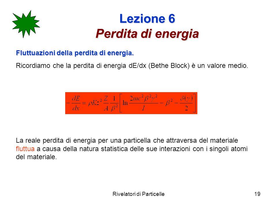Rivelatori di Particelle19 Lezione 6 Perdita di energia Fluttuazioni della perdita di energia. Ricordiamo che la perdita di energia dE/dx (Bethe Block