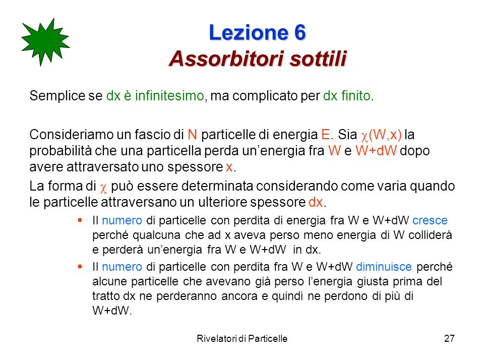 Rivelatori di Particelle27 Lezione 6 Assorbitori sottili Semplice se dx è infinitesimo, ma complicato per dx finito. Consideriamo un fascio di N parti