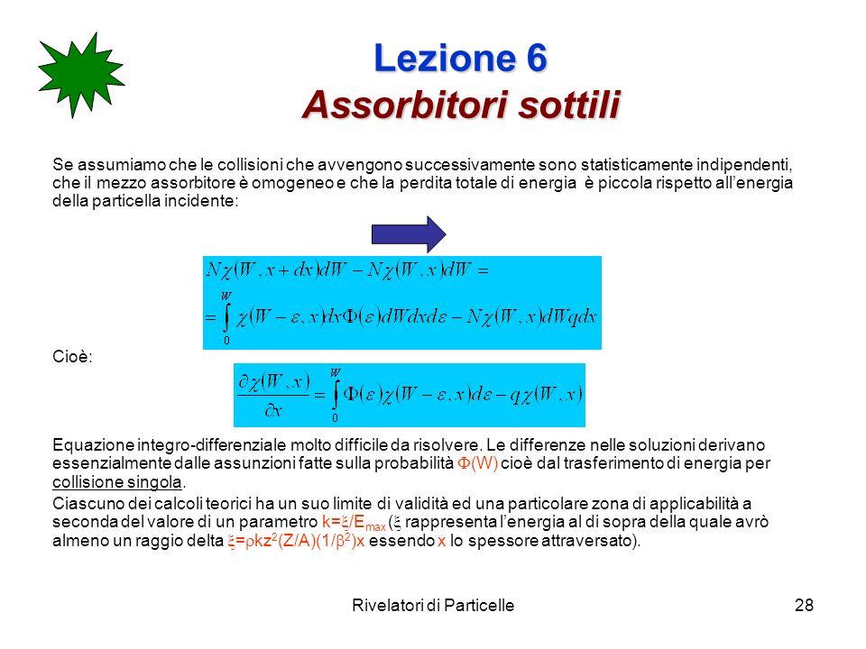 Rivelatori di Particelle28 Lezione 6 Assorbitori sottili Se assumiamo che le collisioni che avvengono successivamente sono statisticamente indipendent