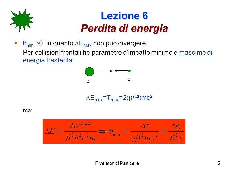 Rivelatori di Particelle5 Lezione 6 Perdita di energia b min >0 in quanto E max non può divergere. Per collisioni frontali ho parametro dimpatto minim