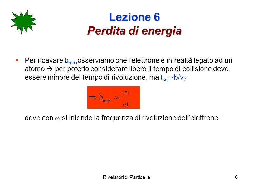 Rivelatori di Particelle6 Lezione 6 Perdita di energia Per ricavare b max osserviamo che lelettrone è in realtà legato ad un atomo per poterlo conside