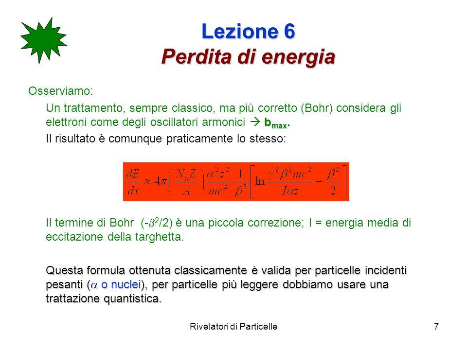 Rivelatori di Particelle7 Lezione 6 Perdita di energia Osserviamo: b max. Un trattamento, sempre classico, ma più corretto (Bohr) considera gli elettr