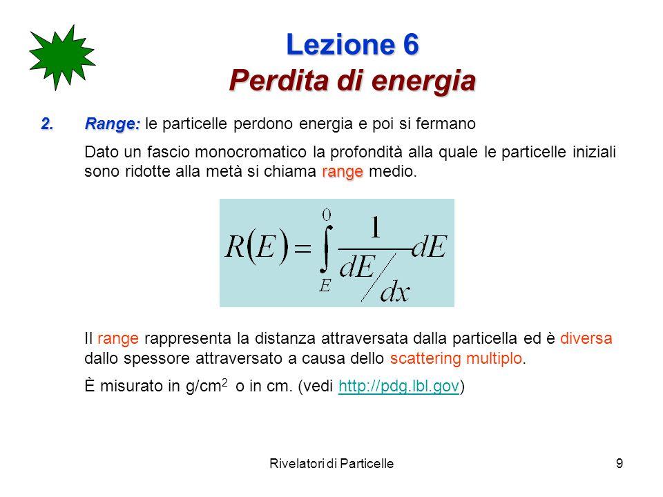 Rivelatori di Particelle9 Lezione 6 Perdita di energia 2.Range: 2.Range: le particelle perdono energia e poi si fermano range Dato un fascio monocroma