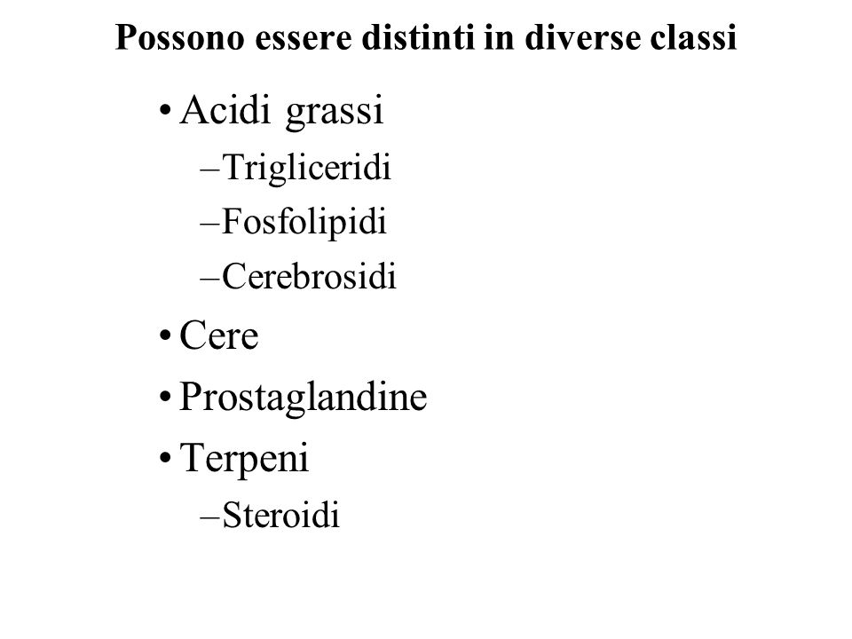Possono essere distinti in diverse classi Acidi grassi –Trigliceridi –Fosfolipidi –Cerebrosidi Cere Prostaglandine Terpeni –Steroidi