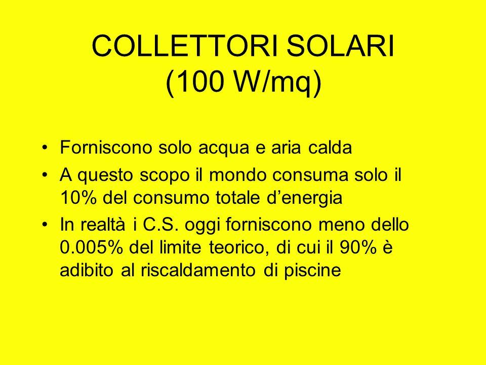 COLLETTORI SOLARI (100 W/mq) Forniscono solo acqua e aria calda A questo scopo il mondo consuma solo il 10% del consumo totale denergia In realtà i C.