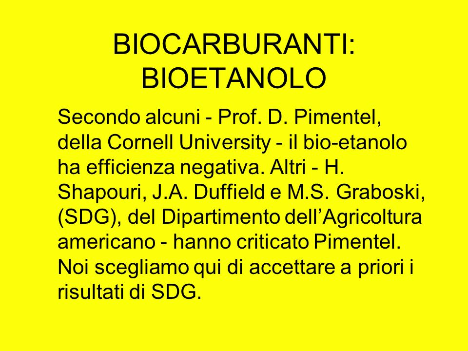 BIOCARBURANTI: BIOETANOLO Secondo alcuni - Prof. D. Pimentel, della Cornell University - il bio-etanolo ha efficienza negativa. Altri - H. Shapouri, J