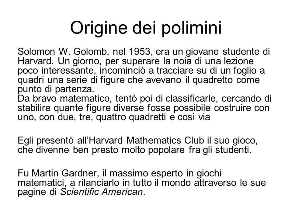 Origine dei polimini Solomon W. Golomb, nel 1953, era un giovane studente di Harvard. Un giorno, per superare la noia di una lezione poco interessante