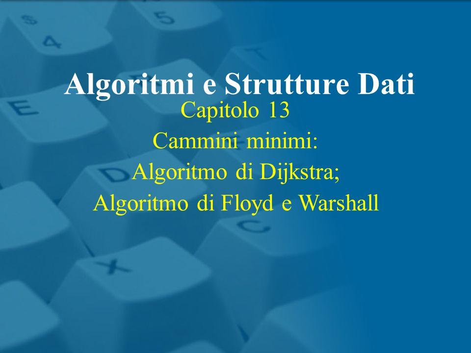 Capitolo 13 Cammini minimi: Algoritmo di Dijkstra; Algoritmo di Floyd e Warshall Algoritmi e Strutture Dati