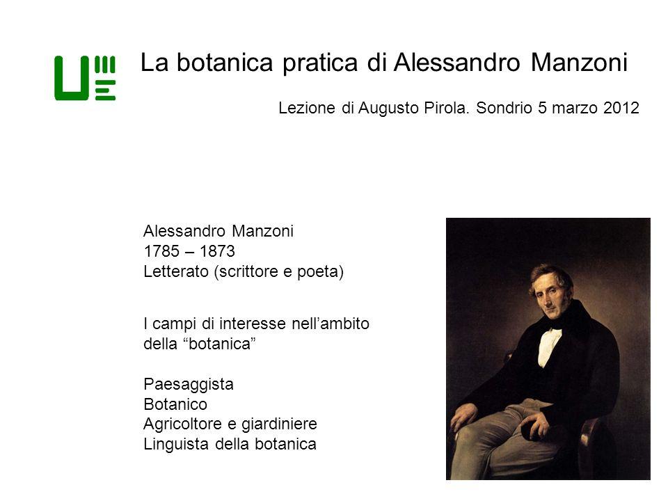 La botanica pratica di Alessandro Manzoni Lezione di Augusto Pirola. Sondrio 5 marzo 2012 Alessandro Manzoni 1785 – 1873 Letterato (scrittore e poeta)