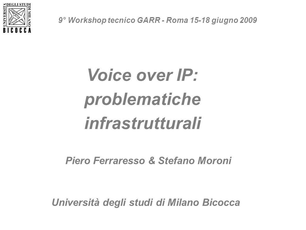 Voice over IP: problematiche infrastrutturali Piero Ferraresso & Stefano Moroni Università degli studi di Milano Bicocca 9° Workshop tecnico GARR - Ro