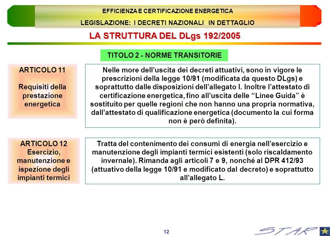 LA STRUTTURA DEL DLgs 192/2005 12 EFFICIENZA E CERTIFICAZIONE ENERGETICA LEGISLAZIONE: I DECRETI NAZIONALI IN DETTAGLIO TITOLO 2 - NORME TRANSITORIE N