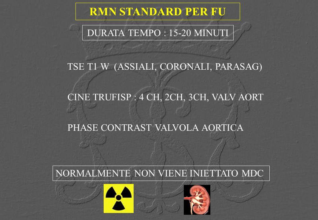 RMN STANDARD PER FU TSE T1 W (ASSIALI, CORONALI, PARASAG) CINE TRUFISP : 4 CH, 2CH, 3CH, VALV AORT PHASE CONTRAST VALVOLA AORTICA DURATA TEMPO : 15-20