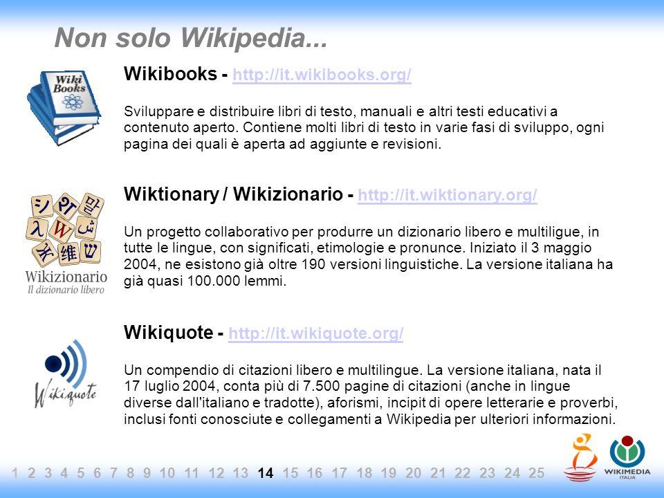 1 2 3 4 5 6 7 8 9 10 11 12 13 14 15 16 17 18 19 20 21 22 23 24 25 Non solo Wikipedia... Wikibooks - http://it.wikibooks.org/ http://it.wikibooks.org/