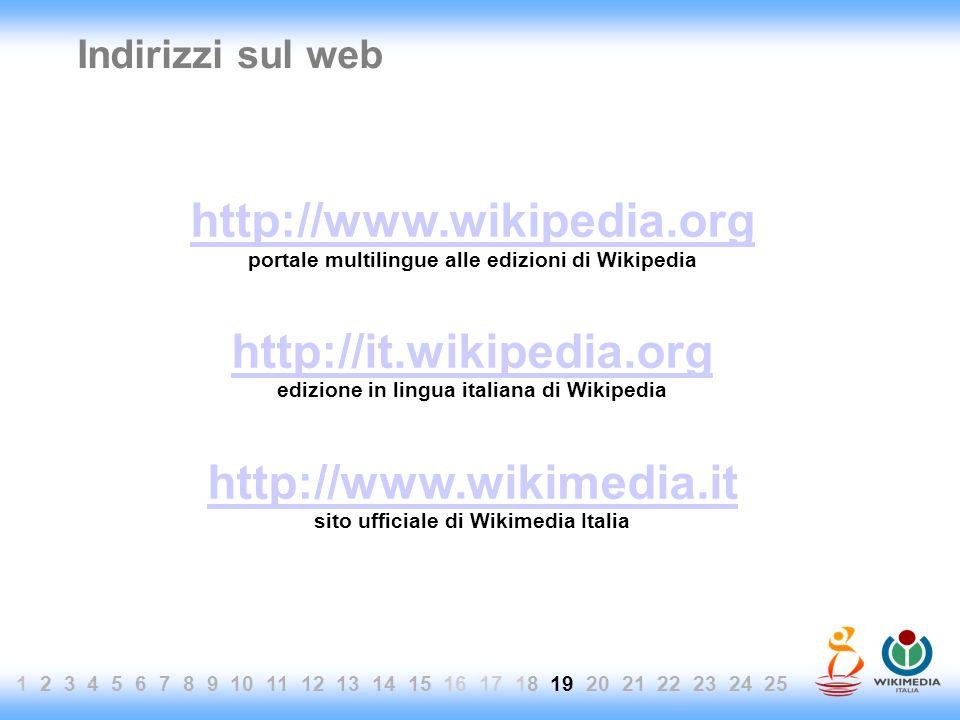 1 2 3 4 5 6 7 8 9 10 11 12 13 14 15 16 17 18 19 20 21 22 23 24 25 Indirizzi sul web http://www.wikipedia.org portale multilingue alle edizioni di Wikipedia http://it.wikipedia.org edizione in lingua italiana di Wikipedia http://www.wikimedia.it sito ufficiale di Wikimedia Italia
