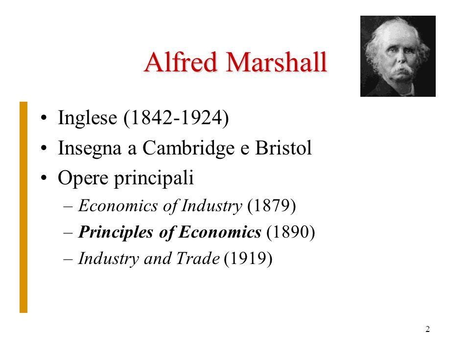 2 Alfred Marshall Inglese (1842-1924) Insegna a Cambridge e Bristol Opere principali –Economics of Industry (1879) –Principles of Economics (1890) –Industry and Trade (1919)