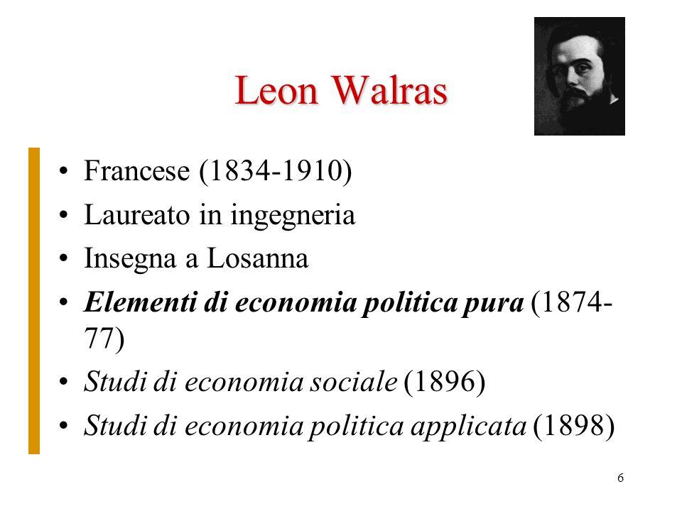 6 Leon Walras Francese (1834-1910) Laureato in ingegneria Insegna a Losanna Elementi di economia politica pura (1874- 77) Studi di economia sociale (1896) Studi di economia politica applicata (1898)