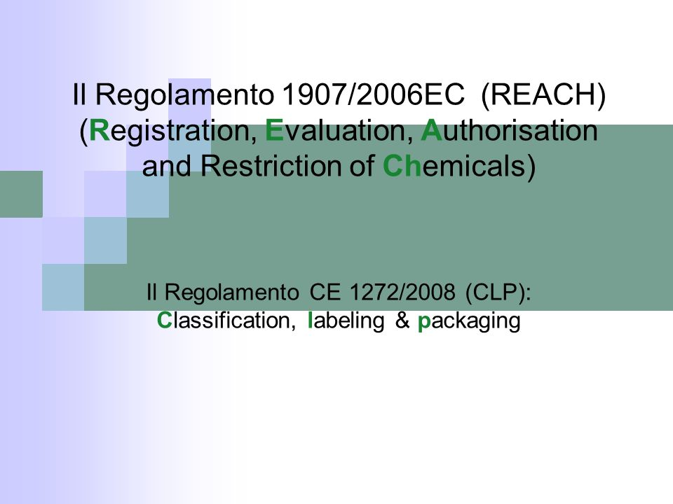 Il Regolamento 1907/2006EC (REACH) (Registration, Evaluation, Authorisation and Restriction of Chemicals) Il Regolamento CE 1272/2008 (CLP): Classific