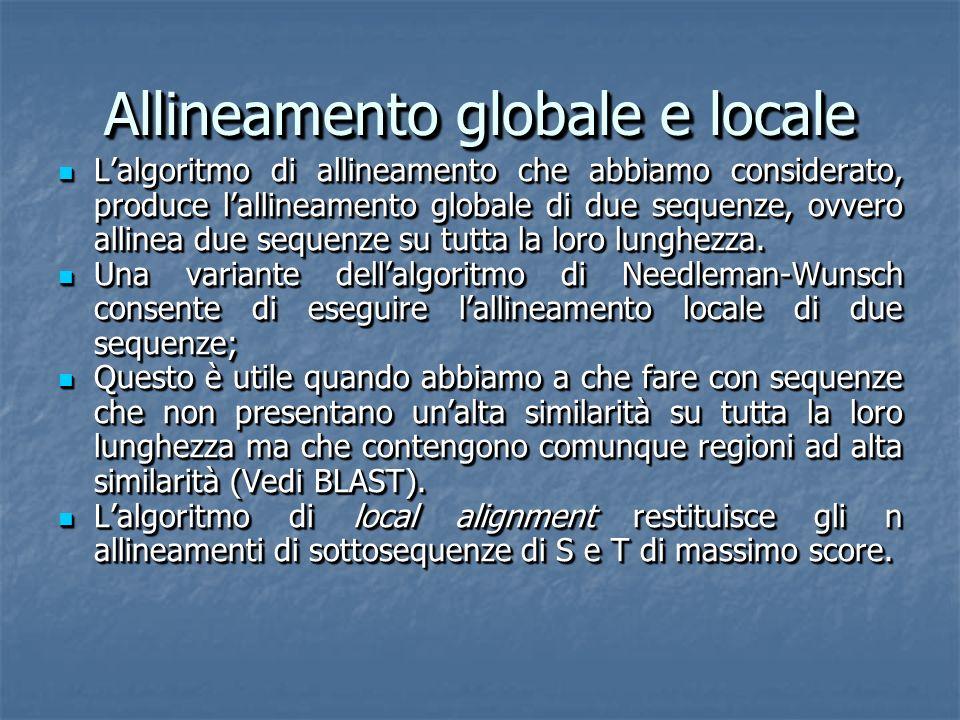 Allineamento globale e locale Lalgoritmo di allineamento che abbiamo considerato, produce lallineamento globale di due sequenze, ovvero allinea due sequenze su tutta la loro lunghezza.