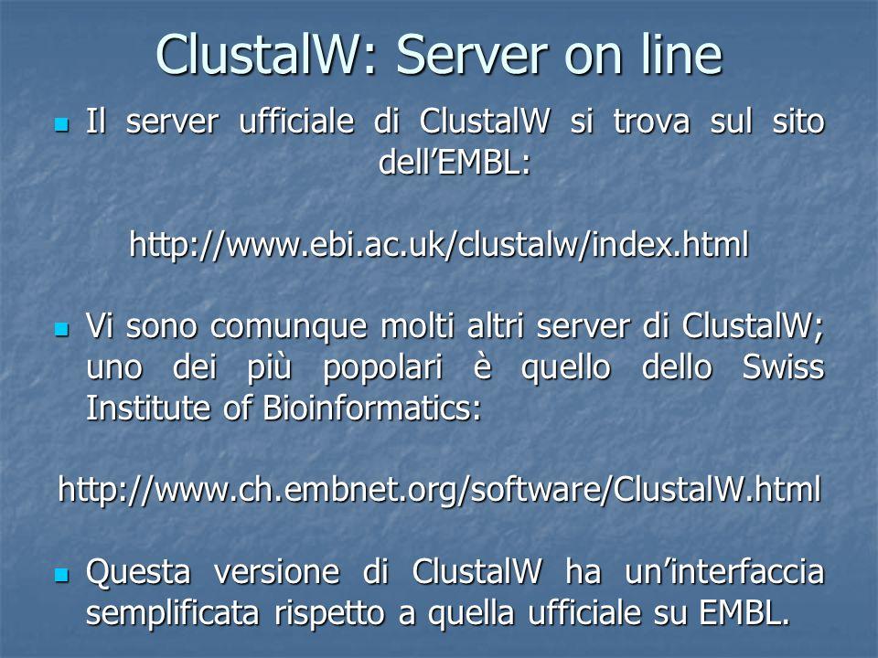 ClustalW: Server on line Il server ufficiale di ClustalW si trova sul sito dellEMBL: Il server ufficiale di ClustalW si trova sul sito dellEMBL:http://www.ebi.ac.uk/clustalw/index.html Vi sono comunque molti altri server di ClustalW; uno dei più popolari è quello dello Swiss Institute of Bioinformatics: Vi sono comunque molti altri server di ClustalW; uno dei più popolari è quello dello Swiss Institute of Bioinformatics:http://www.ch.embnet.org/software/ClustalW.html Questa versione di ClustalW ha uninterfaccia semplificata rispetto a quella ufficiale su EMBL.