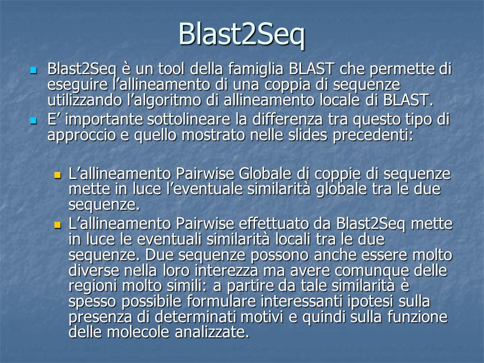 Blast2Seq Blast2Seq è un tool della famiglia BLAST che permette di eseguire lallineamento di una coppia di sequenze utilizzando lalgoritmo di allineamento locale di BLAST.