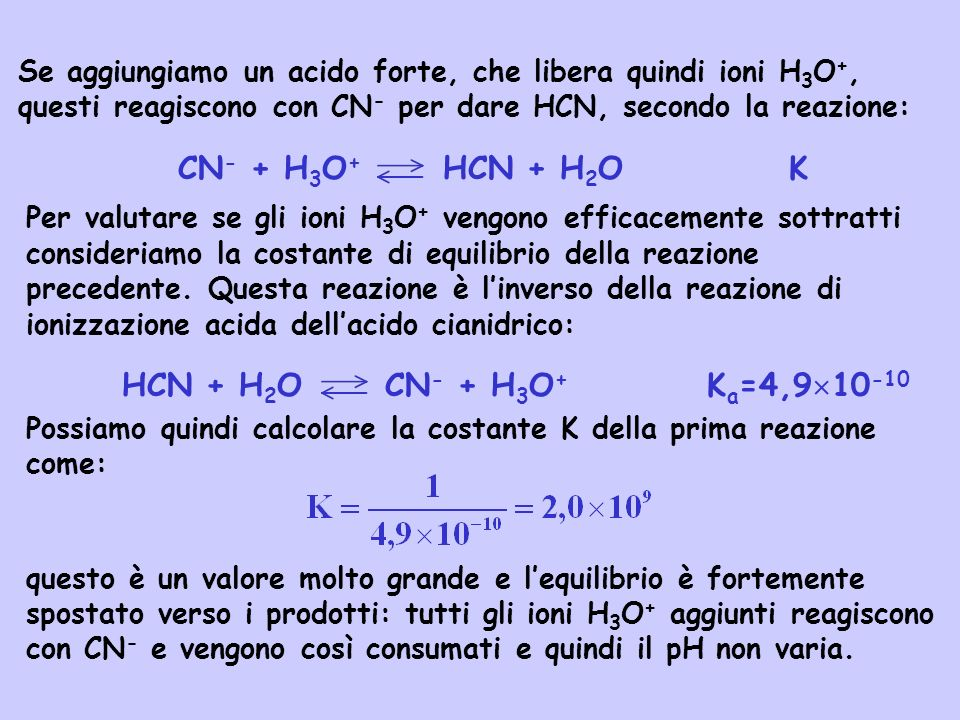 Se aggiungiamo un acido forte, che libera quindi ioni H 3 O +, questi reagiscono con CN - per dare HCN, secondo la reazione: CN - + H 3 O + HCN + H 2