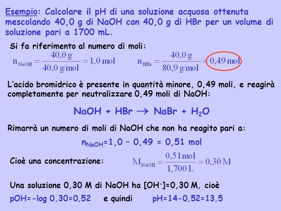 Esempio: Calcolare il pH di una soluzione acquosa ottenuta mescolando 40,0 g di NaOH con 40,0 g di HBr per un volume di soluzione pari a 1700 mL. Si f