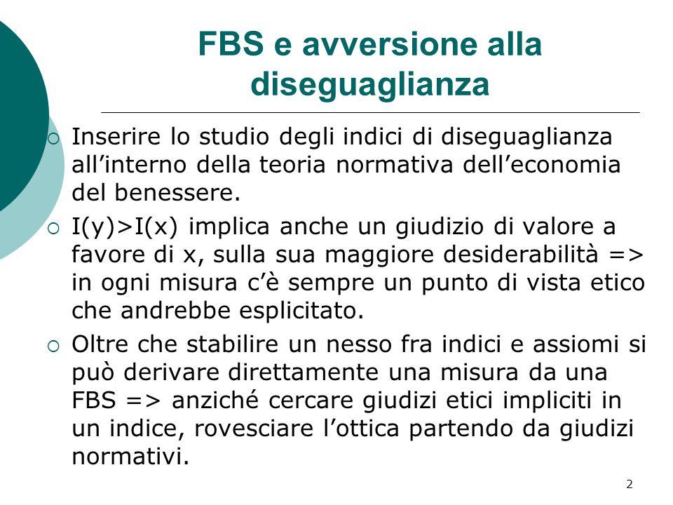 2 FBS e avversione alla diseguaglianza Inserire lo studio degli indici di diseguaglianza allinterno della teoria normativa delleconomia del benessere.