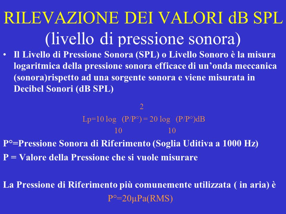 RILEVAZIONE DEI VALORI dB SPL (livello di pressione sonora) Il Livello di Pressione Sonora (SPL) o Livello Sonoro è la misura logaritmica della pressi