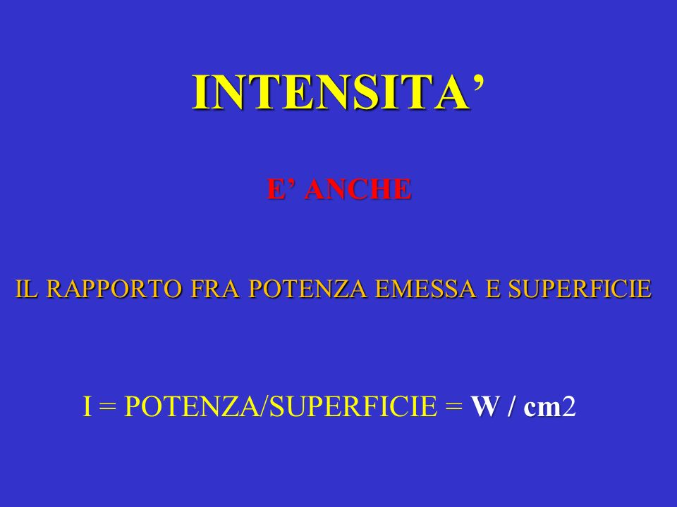 INTENSITA E ANCHE IL RAPPORTO FRA POTENZA EMESSA E SUPERFICIE W / cm I = POTENZA/SUPERFICIE = W / cm2
