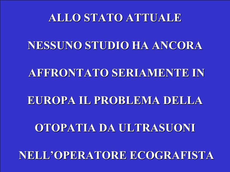 ALLO STATO ATTUALE NESSUNO STUDIO HA ANCORA AFFRONTATO SERIAMENTE IN EUROPA IL PROBLEMA DELLA OTOPATIA DA ULTRASUONI NELLOPERATORE ECOGRAFISTA