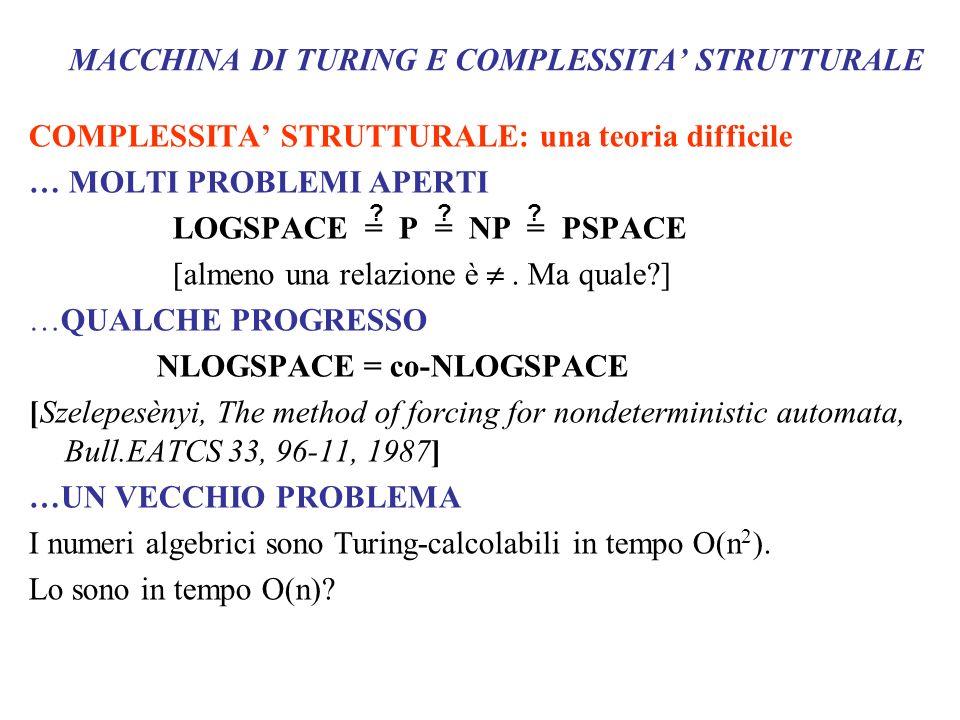 MACCHINA DI TURING E COMPLESSITA STRUTTURALE COMPLESSITA STRUTTURALE: una teoria difficile … MOLTI PROBLEMI APERTI LOGSPACE = P = NP = PSPACE [almeno