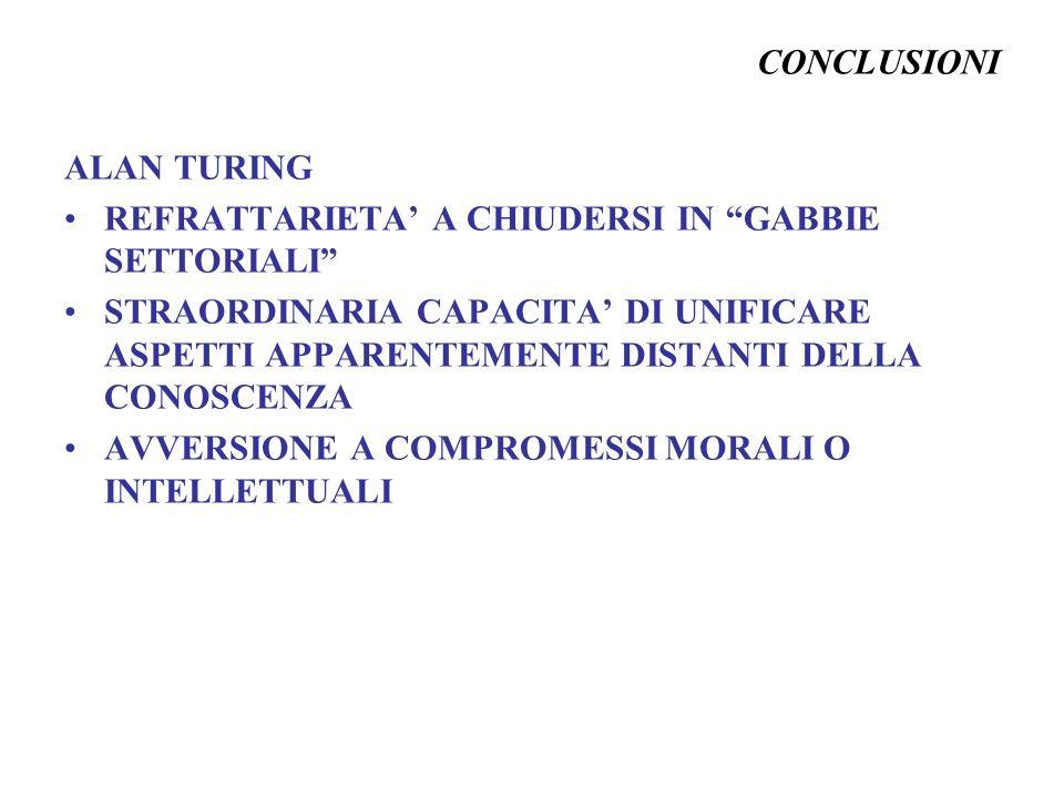 CONCLUSIONI ALAN TURING REFRATTARIETA A CHIUDERSI IN GABBIE SETTORIALI STRAORDINARIA CAPACITA DI UNIFICARE ASPETTI APPARENTEMENTE DISTANTI DELLA CONOS