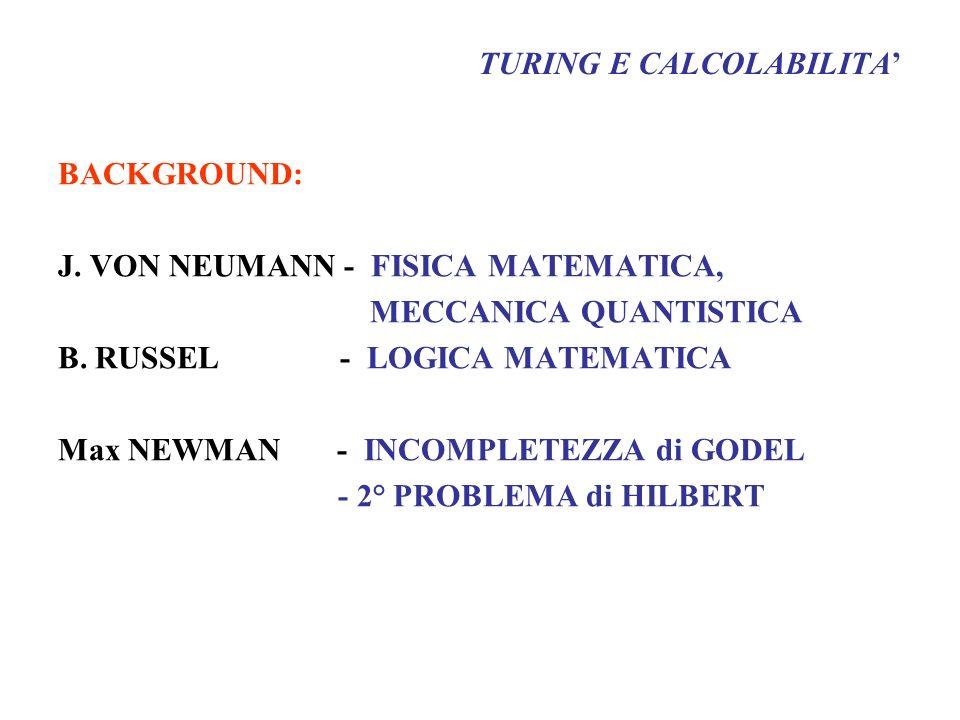 TURING E CALCOLABILITA BACKGROUND: J. VON NEUMANN - FISICA MATEMATICA, MECCANICA QUANTISTICA B. RUSSEL - LOGICA MATEMATICA Max NEWMAN - INCOMPLETEZZA
