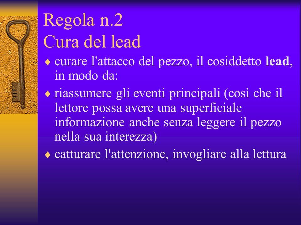 Regola n.2 Cura del lead curare l'attacco del pezzo, il cosiddetto lead, in modo da: riassumere gli eventi principali (così che il lettore possa avere