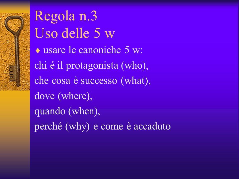 Regola n.3 Uso delle 5 w usare le canoniche 5 w: chi é il protagonista (who), che cosa è successo (what), dove (where), quando (when), perché (why) e