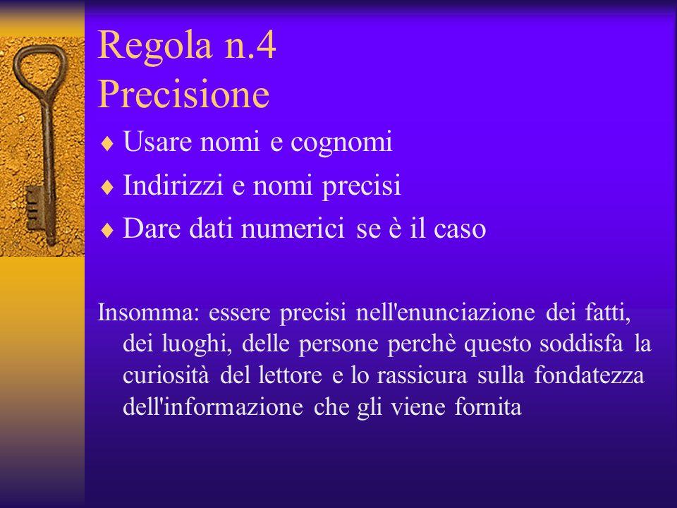 Regola n.4 Precisione Usare nomi e cognomi Indirizzi e nomi precisi Dare dati numerici se è il caso Insomma: essere precisi nell'enunciazione dei fatt