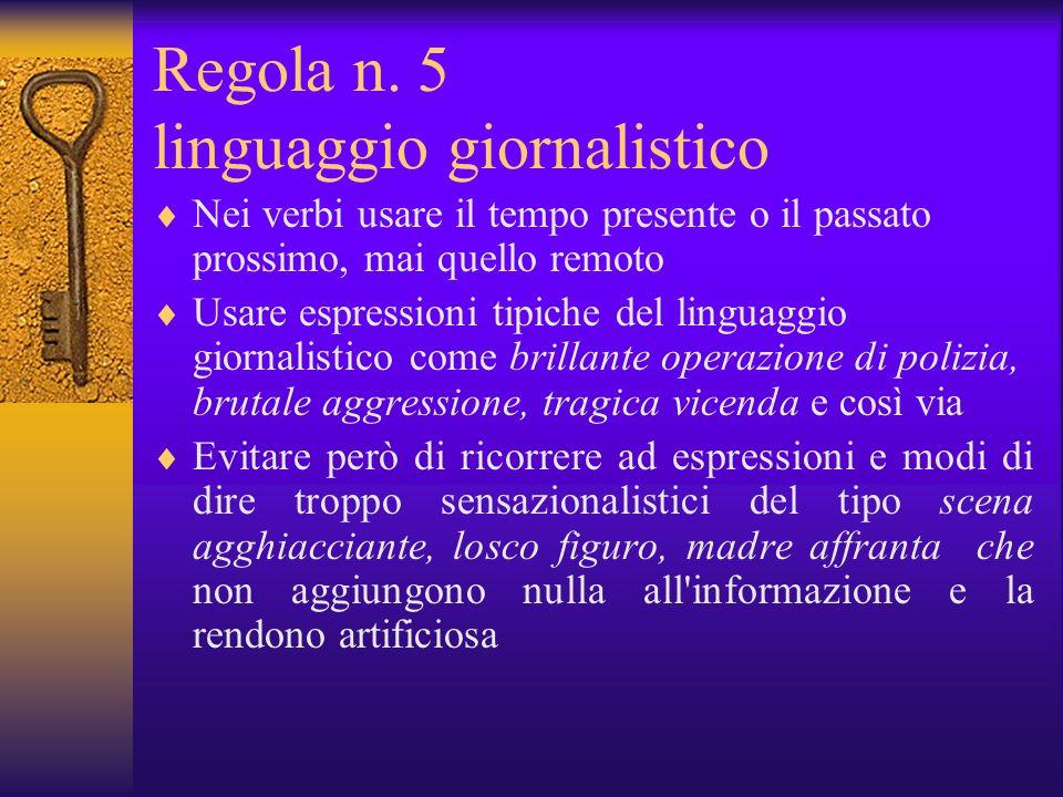 Regola n. 5 linguaggio giornalistico Nei verbi usare il tempo presente o il passato prossimo, mai quello remoto Usare espressioni tipiche del linguagg