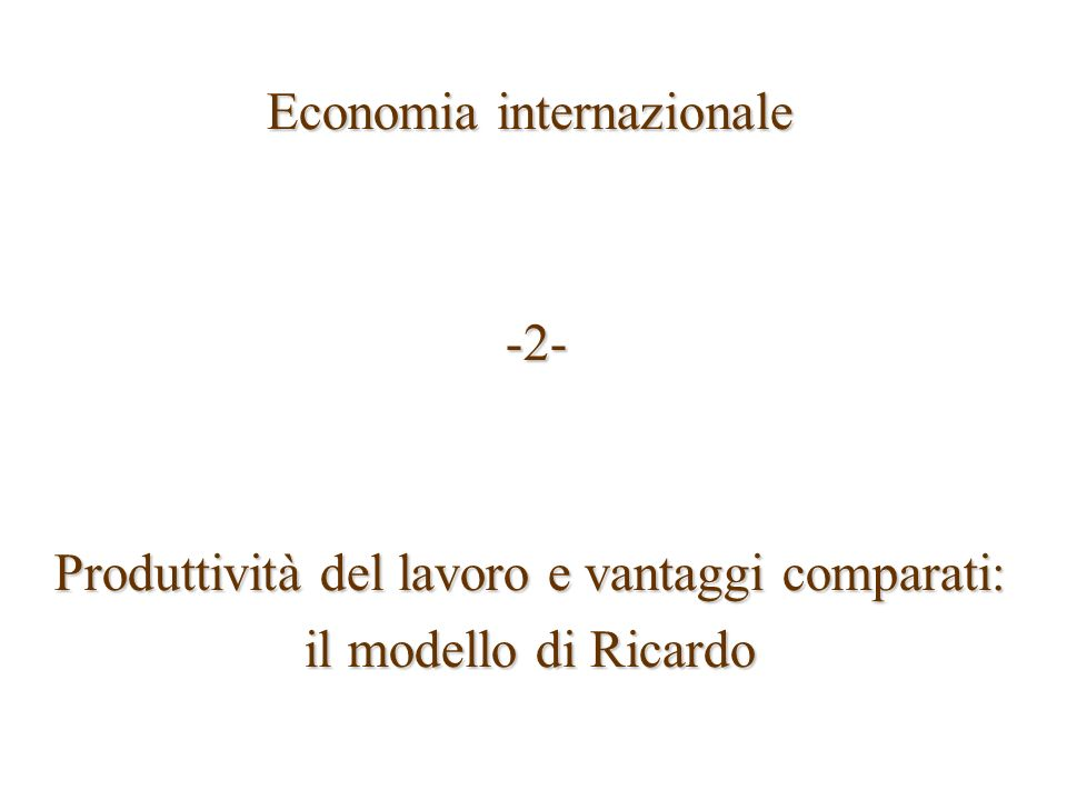 Economia internazionale -2- -2- Produttività del lavoro e vantaggi comparati: il modello di Ricardo