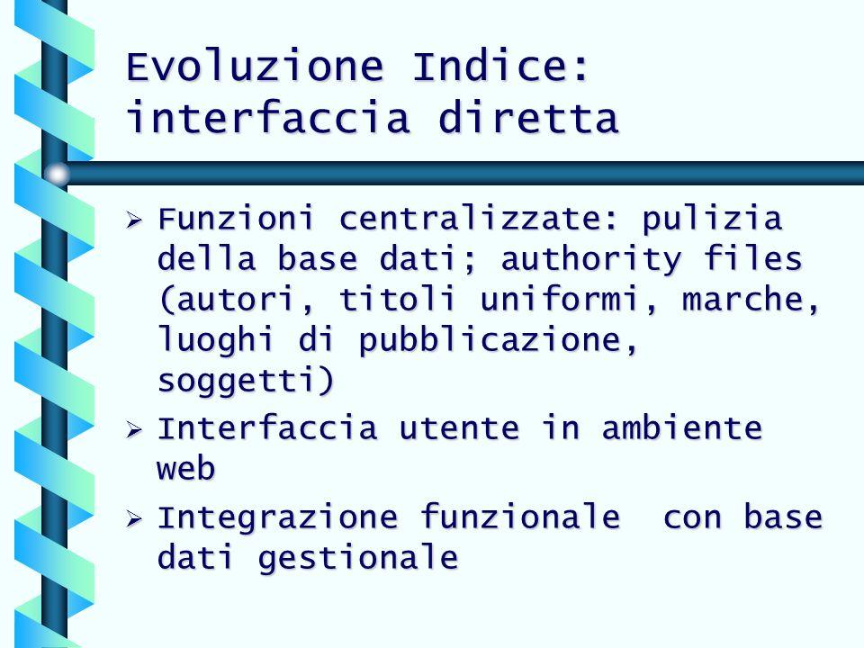 Evoluzione Indice: interfaccia diretta Funzioni centralizzate: pulizia della base dati; authority files (autori, titoli uniformi, marche, luoghi di pu