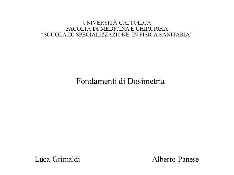 Fondamenti di Dosimetria UNIVERSITÀ CATTOLICA FACOLTA DI MEDICINA E CHIRURGIA SCUOLA DI SPECIALIZZAZIONE IN FISICA SANITARIA Alberto PaneseLuca Grimaldi Fondamenti di Dosimetria
