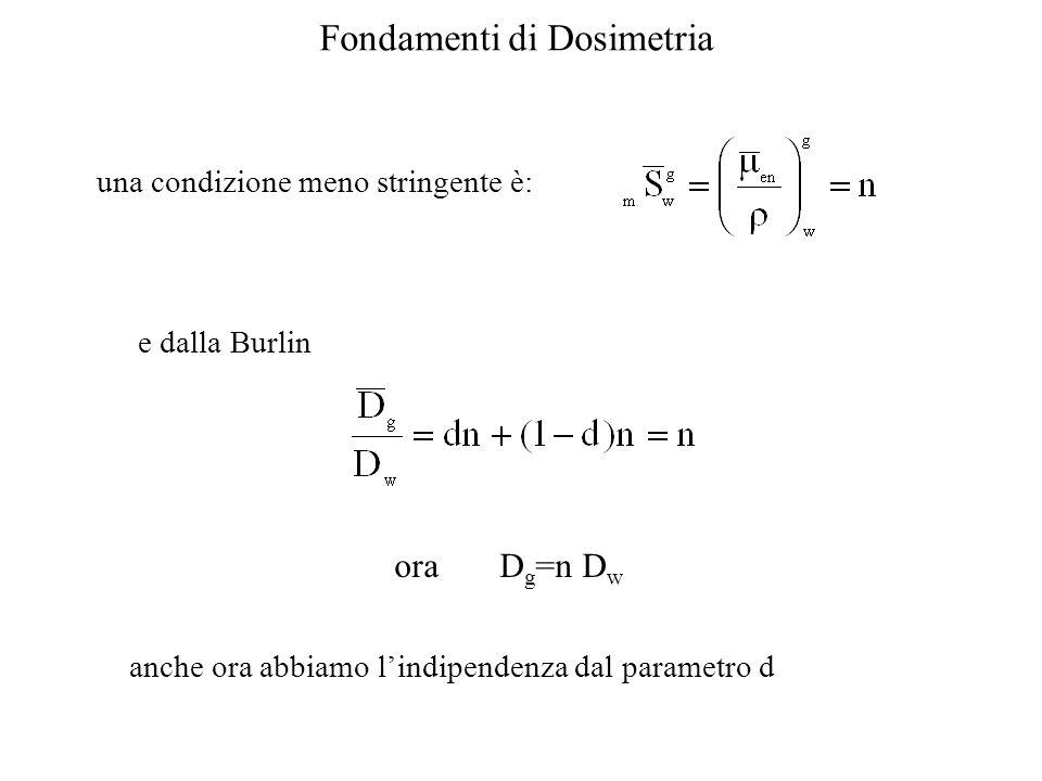 Fondamenti di Dosimetria una condizione meno stringente è: e dalla Burlin ora D g =n D w anche ora abbiamo lindipendenza dal parametro d