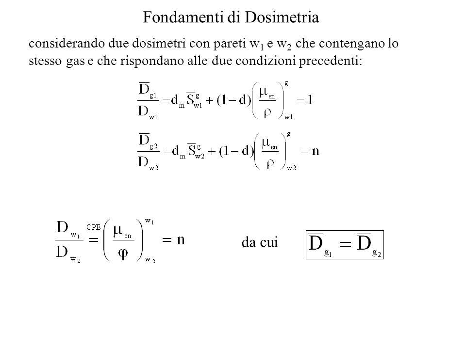 Fondamenti di Dosimetria considerando due dosimetri con pareti w 1 e w 2 che contengano lo stesso gas e che rispondano alle due condizioni precedenti: da cui