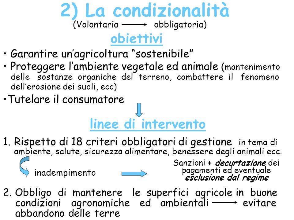 2) La condizionalità (Volontaria obbligatoria) obiettivi Garantire unagricoltura sostenibile Proteggere lambiente vegetale ed animale ( mantenimento d